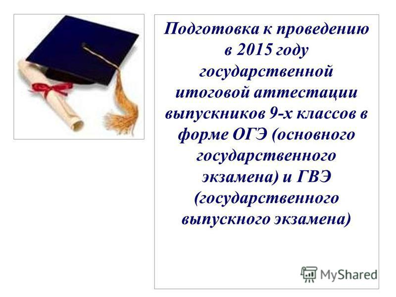 Подготовка к проведению в 2015 году государственной итоговой аттестации выпускников 9-х классов в форме ОГЭ (основного государственного экзамена) и ГВЭ (государственного выпускного экзамена)