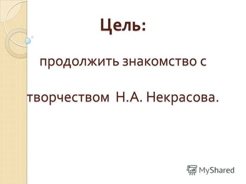 Цель : продолжить знакомство с творчеством Н. А. Некрасова.