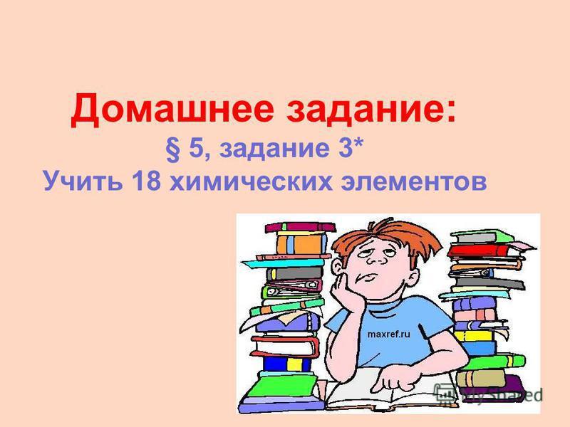 Домашнее задание: § 5, задание 3* Учить 18 химических элементов