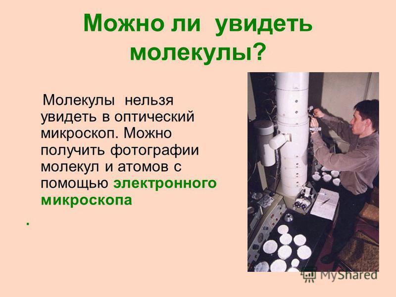 Можно ли увидеть молекулы? Молекулы нельзя увидеть в оптический микроскоп. Можно получить фотографии молекул и атомов с помощью электронного микроскопа.