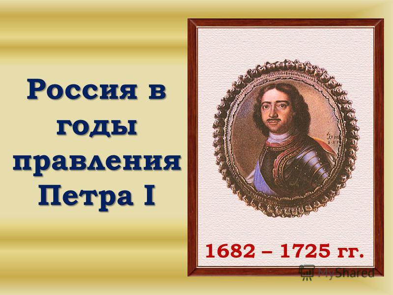 Россия в годы правления Петра I 1682 – 1725 гг.