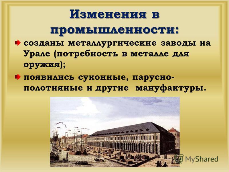 Изменения в промышленности: созданы металлургические заводы на Урале (потребность в металле для оружия); появились суконные, парусно- полотняные и другие мануфактуры.
