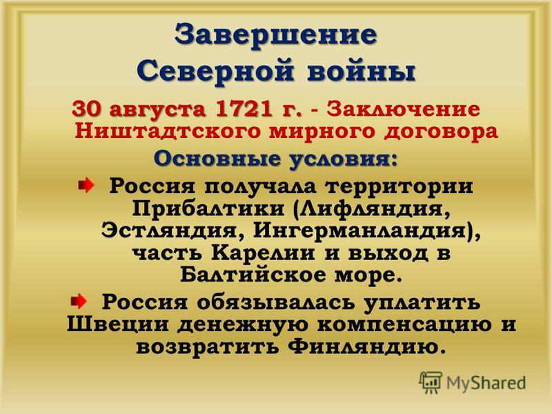 Завершение Северной войны 30 августа 1721 г. 30 августа 1721 г. - Заключение Ништадтского мирного договора Основные условия: Россия получала территории Прибалтики (Лифляндия, Эстляндия, Ингерманландия), часть Карелии и выход в Балтийское море. Россия