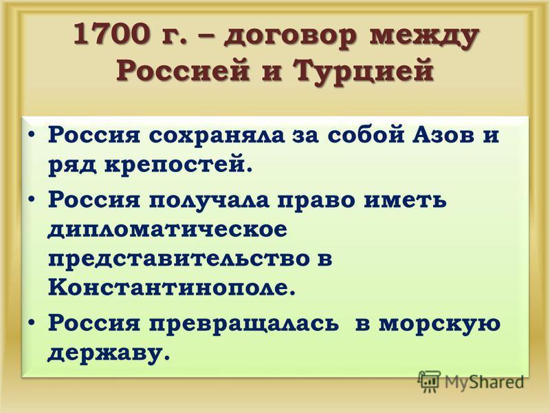 1700 г. – договор между Россией и Турцией Россия сохраняла за собой Азов и ряд крепостей. Россия получала право иметь дипломатическое представительство в Константинополе. Россия превращалась в морскую державу. Россия сохраняла за собой Азов и ряд кре