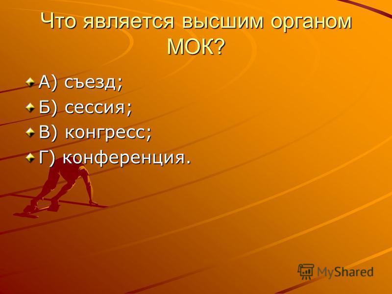 Что является высшим органом МОК? А) съезд; Б) сессия; В) конгресс; Г) конференция.