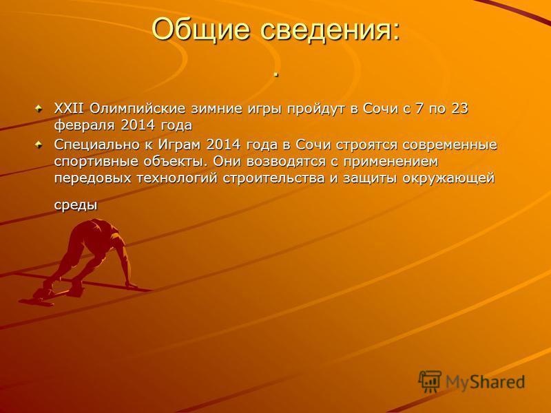 Общие сведения:. XXII Олимпийские зимние игры пройдут в Сочи с 7 по 23 февраля 2014 года Специально к Играм 2014 года в Сочи строятся современные спортивные объекты. Они возводятся с применением передовых технологий строительства и защиты окружающей