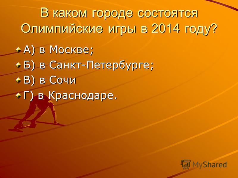В каком городе состоятся Олимпийские игры в 2014 году? А) в Москве; Б) в Санкт-Петербурге; В) в Сочи Г) в Краснодаре.