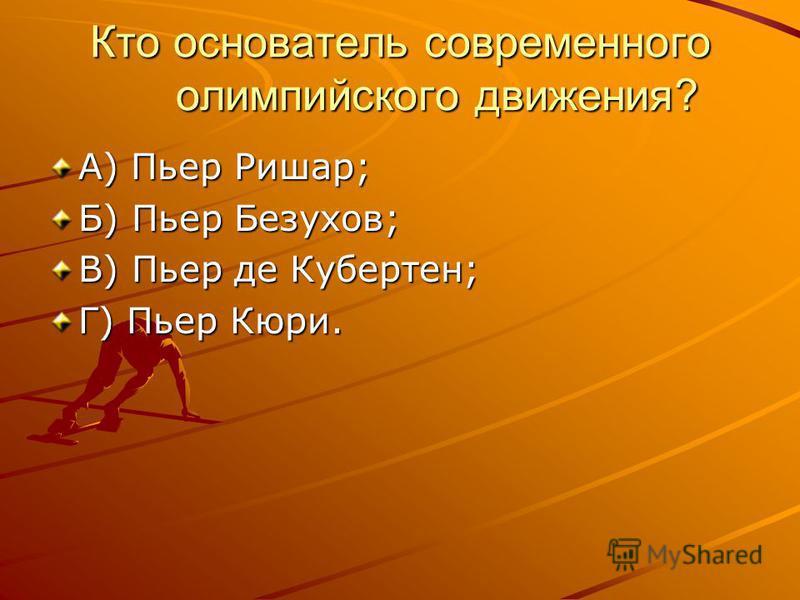 Кто основатель современного олимпийского движения? А) Пьер Ришар; Б) Пьер Безухов; В) Пьер де Кубертен; Г) Пьер Кюри.