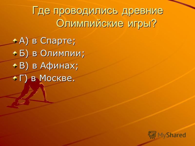 Где проводились древние Олимпийские игры? А) в Спарте; Б) в Олимпии; В) в Афинах; Г) в Москве.