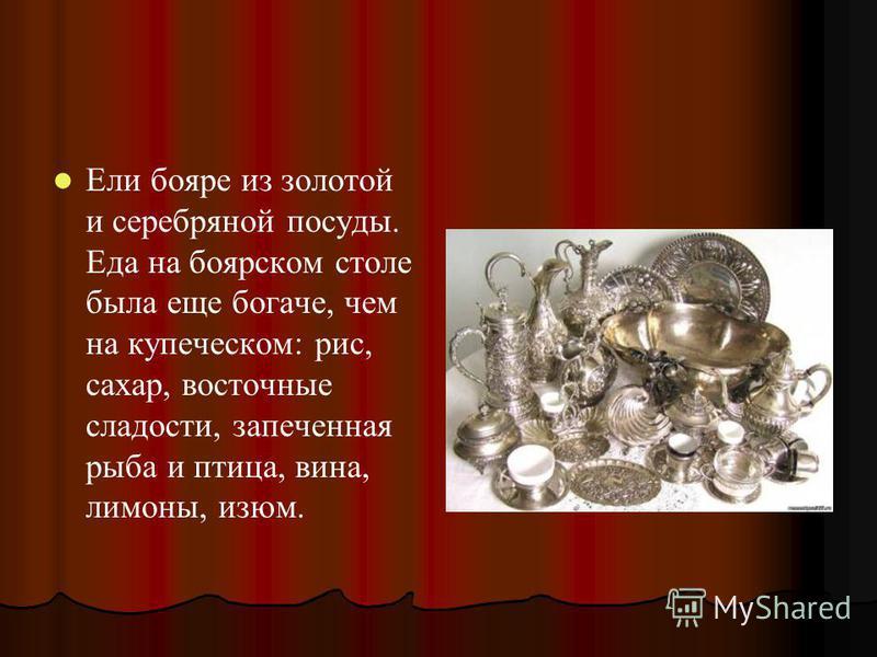 Ели бояре из золотой и серебряной посуды. Еда на боярском столе была еще богаче, чем на купеческом: рис, сахар, восточные сладости, запеченная рыба и птица, вина, лимоны, изюм.