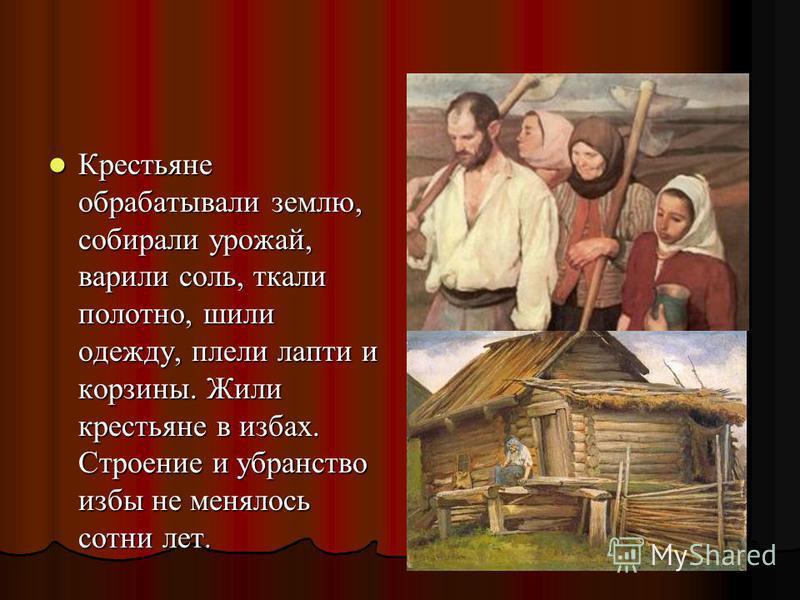 Крестьяне обрабатывали землю, собирали урожай, варили соль, ткали полотно, шили одежду, плели лапти и корзины. Жили крестьяне в избах. Строение и убранство избы не менялось сотни лет. Крестьяне обрабатывали землю, собирали урожай, варили соль, ткали