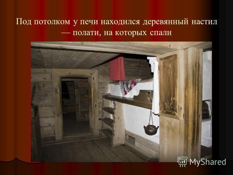 Под потолком у печи находился деревянный настил полати, на которых спали