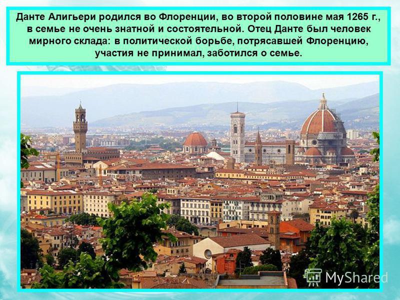 Данте Алигьери родился во Флоренции, во второй половине мая 1265 г., в семье не очень знатной и состоятельной. Отец Данте был человек мирного склада: в политической борьбе, потрясавшей Флоренцию, участия не принимал, заботился о семье.