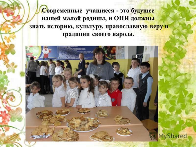 Современные учащиеся - это будущее нашей малой родины, и ОНИ должны знать историю, культуру, православную веру и традиции своего народа.