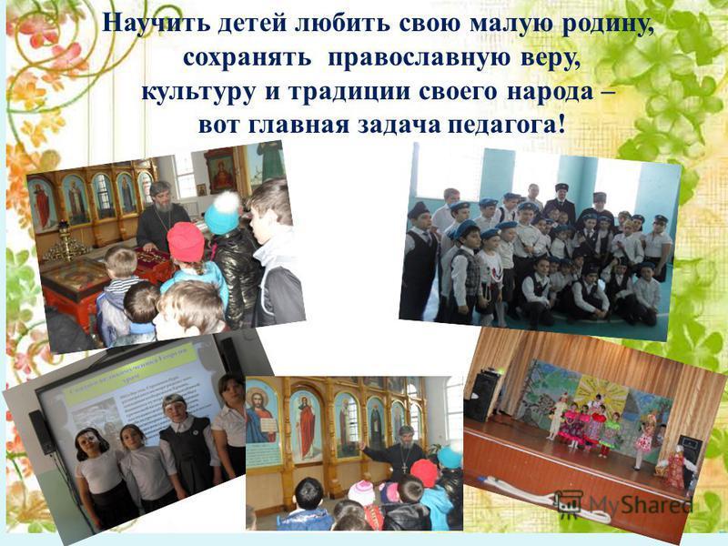 Научить детей любить свою малую родину, сохранять православную веру, культуру и традиции своего народа – вот главная задача педагога!