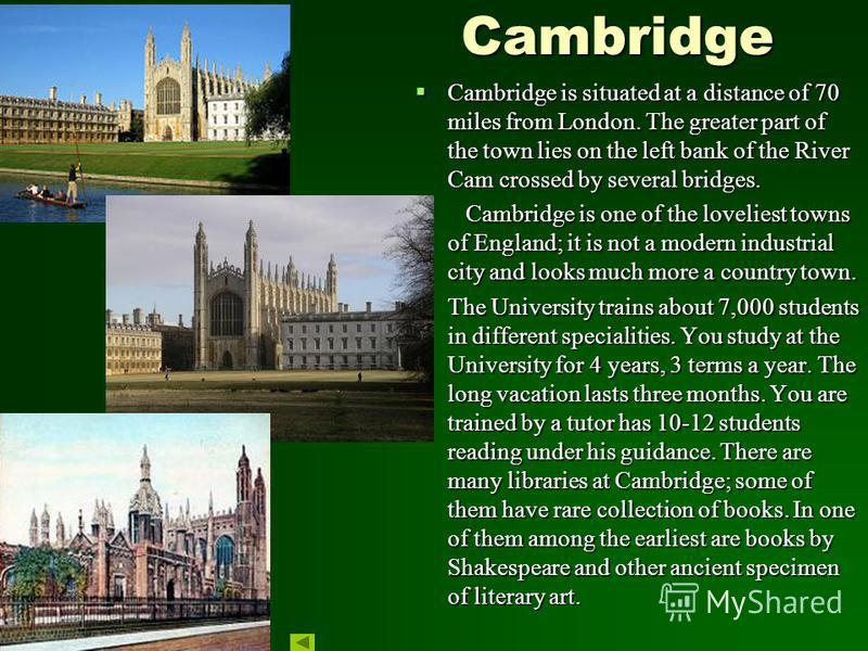 Cambridge Cambridge Cambridge is situated at a distance of 70 miles from London. The greater part of the town lies on the left bank of the River Cam crossed by several bridges. Cambridge is situated at a distance of 70 miles from London. The greater