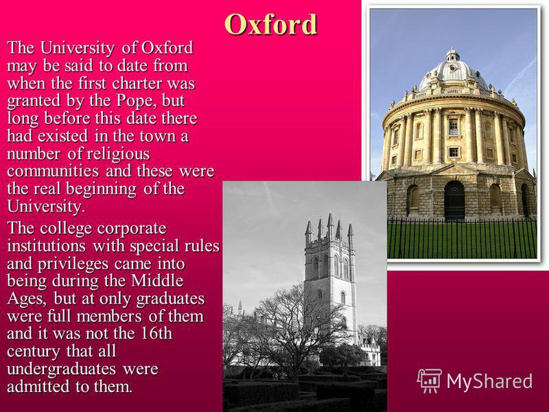 Oxford The University of Oxford may be said to date from when the first charter was granted by the Pope, but long before this date there had existed in the town a number of religious communities and these were the real beginning of the University. Th
