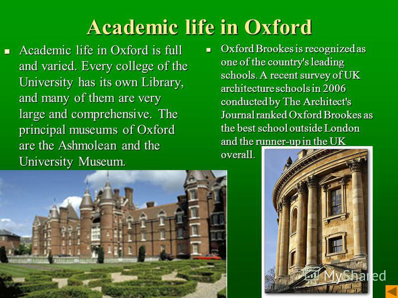 Academic life in Oxford Academic life in Oxford is full and varied. Every college of the University has its own Library, and many of them are very large and comprehensive. The principal museums of Oxford are the Ashmolean and the University Museum. A