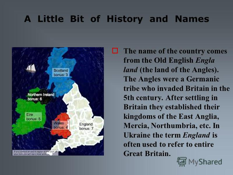 A Little Bit of History and Names The name of the country comes from the Old English Engla land (the land of the Angles). The Angles were a Germanic tribe who invaded Britain in the 5th century. After settling in Britain they established their kingdo