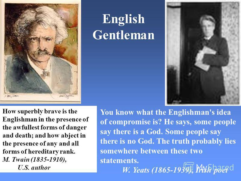 How superbly brave is the Englishman in the presence of the awfullest forms of danger and death; and how abject in the presence of any and all forms of hereditary rank. M. Twain (1835-1910), U.S. author You know what the Englishman's idea of comprom