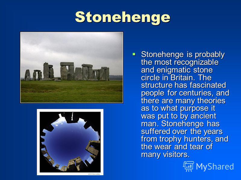 Stonehenge Stonehenge is probably the most recognizable and enigmatic stone circle in Britain. The structure has fascinated people for centuries, and there are many theories as to what purpose it was put to by ancient man. Stonehenge has suffered ove