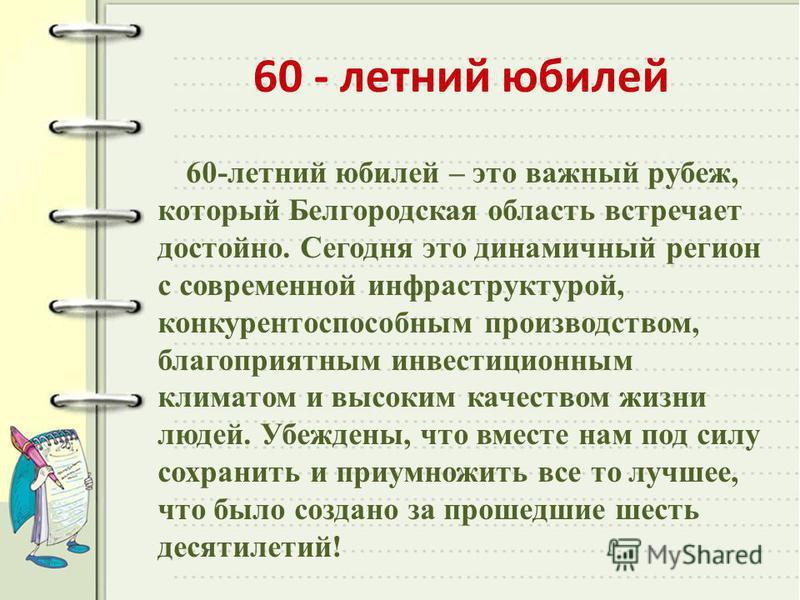 60 - летний юбилей 60-летний юбилей – это важный рубеж, который Белгородская область встречает достойно. Сегодня это динамичный регион с современной инфраструктурой, конкурентоспособным производством, благоприятным инвестиционным климатом и высоким к