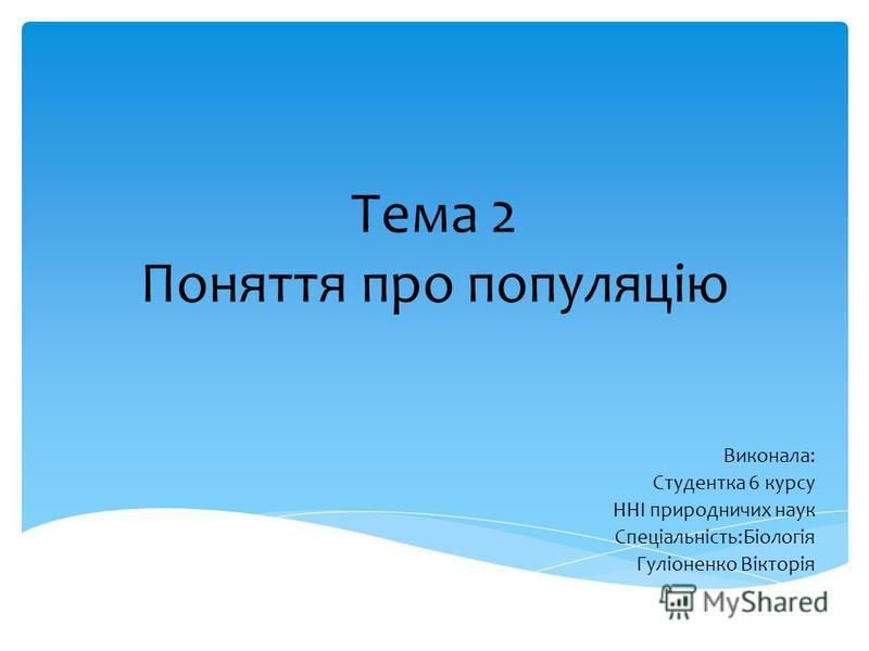 Тема 2 Поняття про популяцію Виконала: Студентка 6 курсу ННІ природничих наук Спеціальність:Біологія Гуліоненко Вікторія
