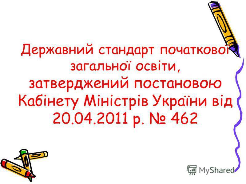 Державний стандарт початкової загальної освіти, затверджений постановою Кабінету Міністрів України від 20.04.2011 р. 462