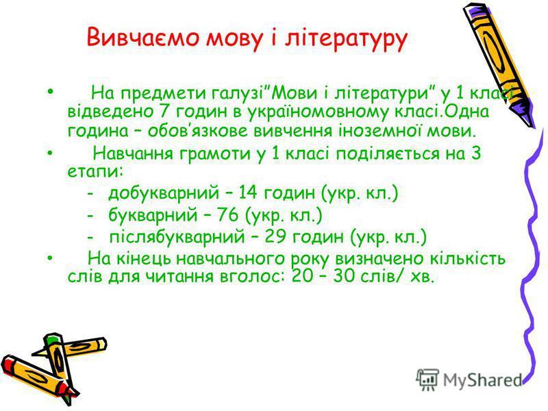 Вивчаємо мову і літературу На предмети галузіМови і літератури у 1 класі відведено 7 годин в україномовному класі. Одна година – обовязкове вивчення іноземної мови. Навчання грамоти у 1 класі поділяється на 3 етапи: - добукварний – 14 годин (укр. кл.
