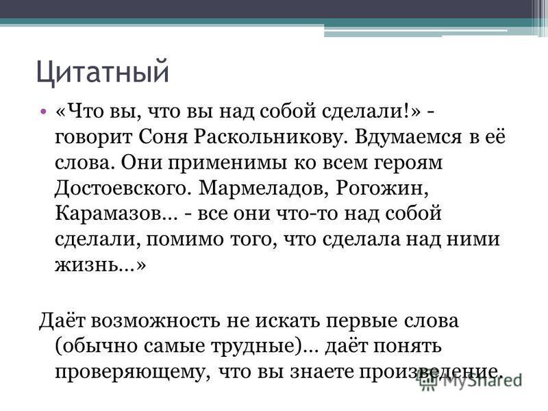 Цитатный «Что вы, что вы над собой сделали!» - говорит Соня Раскольникову. Вдумаемся в её слова. Они применимы ко всем героям Достоевского. Мармеладов, Рогожин, Карамазов… - все они что-то над собой сделали, помимо того, что сделала над ними жизнь…»