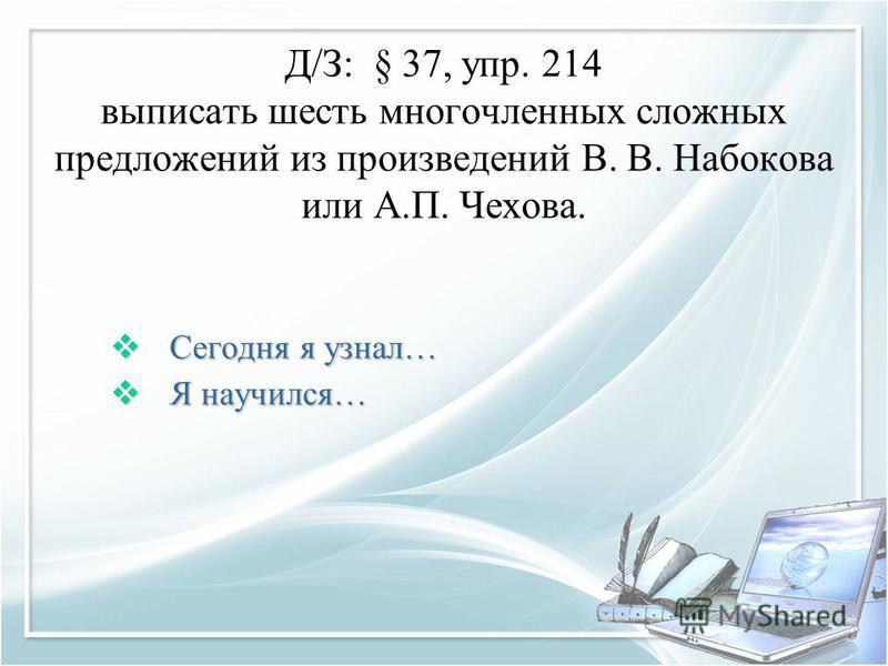 Д/З: § 37, упр. 214 выписать шесть многочленных сложных предложений из произведений В. В. Набокова или А.П. Чехова. Сегодня я узнал… Сегодня я узнал… Я научился… Я научился…