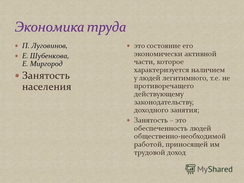П. Луговинов, Е. Шубенкова, Е. Миргород Занятость населения это состояние его экономически активной части, которое характеризуется наличием у людей легитимного, т.е. не противоречащего действующему законодательству, доходного занятия; Занятость – это