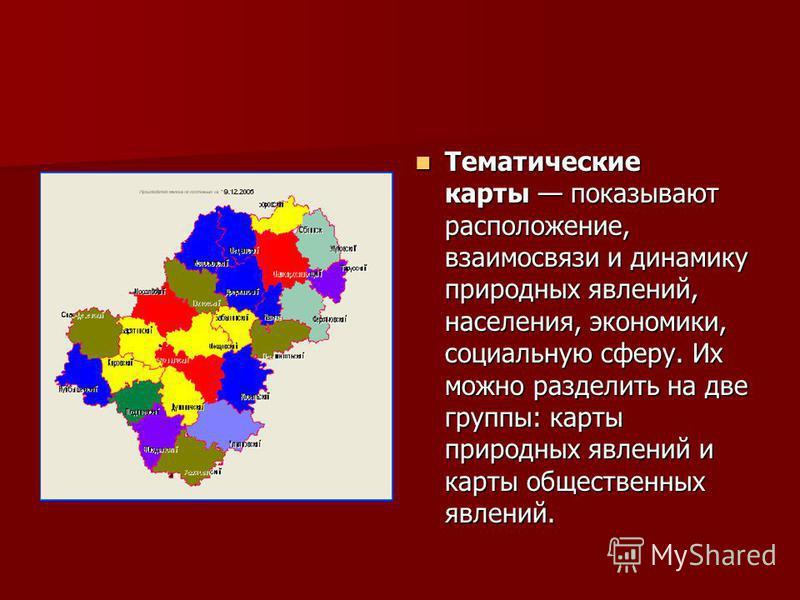 Тематические карты показывают расположение, взаимосвязи и динамику природных явлений, населения, экономики, социальную сферу. Их можно разделить на две группы: карты природных явлений и карты общественных явлений. Тематические карты показывают распол