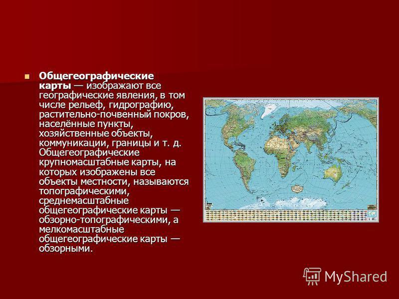 Общегеографические карты изображают все географические явления, в том числе рельеф, гидрографию, растительно-почвенный покров, населённые пункты, хозяйственные объекты, коммуникации, границы и т. д. Общегеографические крупномасштабные карты, на котор