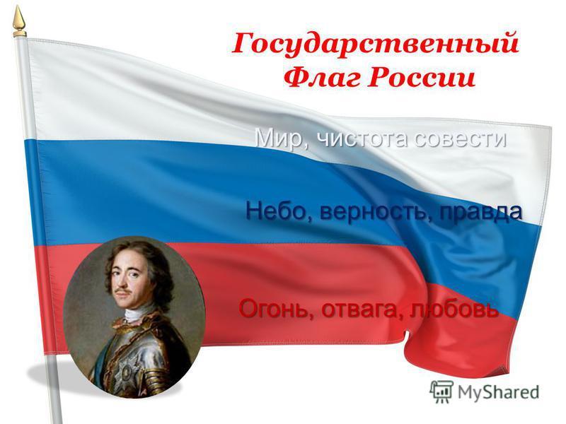 Государственный Флаг России Мир, чистота совести Небо, верность, правда Огонь, отвага, любовь