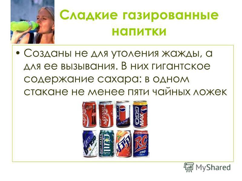 Сладкие газированные напитки Созданы не для утоления жажды, а для ее вызывания. В них гигантское содержание сахара: в одном стакане не менее пяти чайных ложек