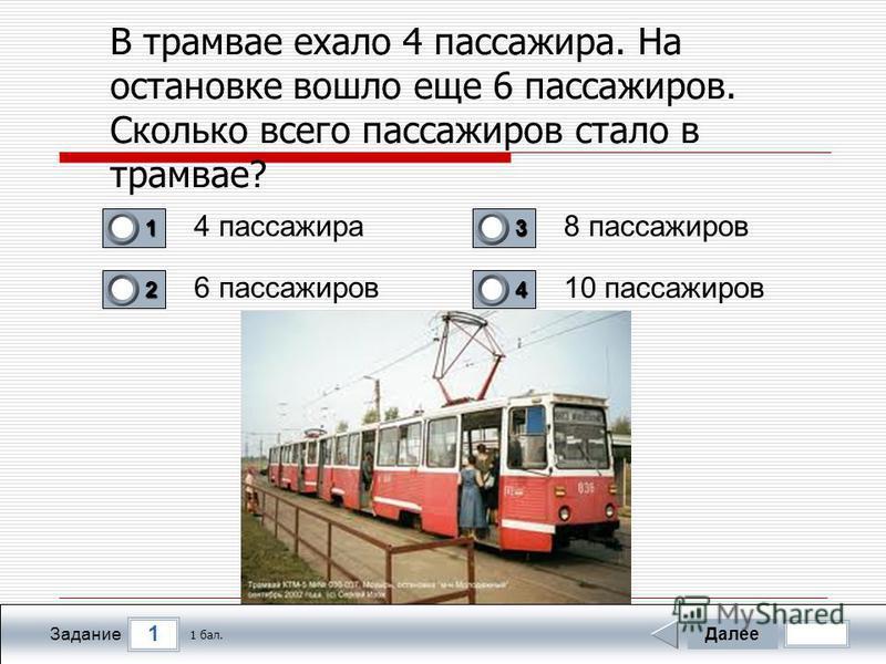 1 Задание В трамвае ехало 4 пассажира. На остановке вошло еще 6 пассажиров. Сколько всего пассажиров стало в трамвае? 4 пассажира 6 пассажиров 8 пассажиров 10 пассажиров Далее 1 бал. 1111 0 2222 0 3333 0 4444 0