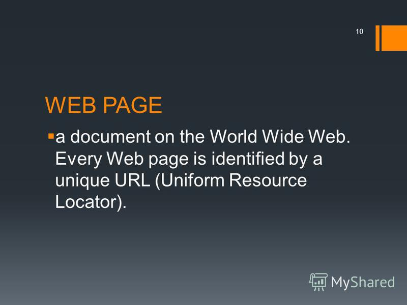 WEB PAGE a document on the World Wide Web. Every Web page is identified by a unique URL (Uniform Resource Locator). 10
