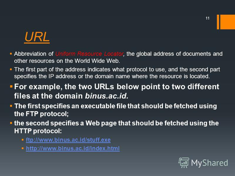URL Abbreviation of Uniform Resource Locator, the global address of documents and other resources on the World Wide Web. The first part of the address indicates what protocol to use, and the second part specifies the IP address or the domain name whe