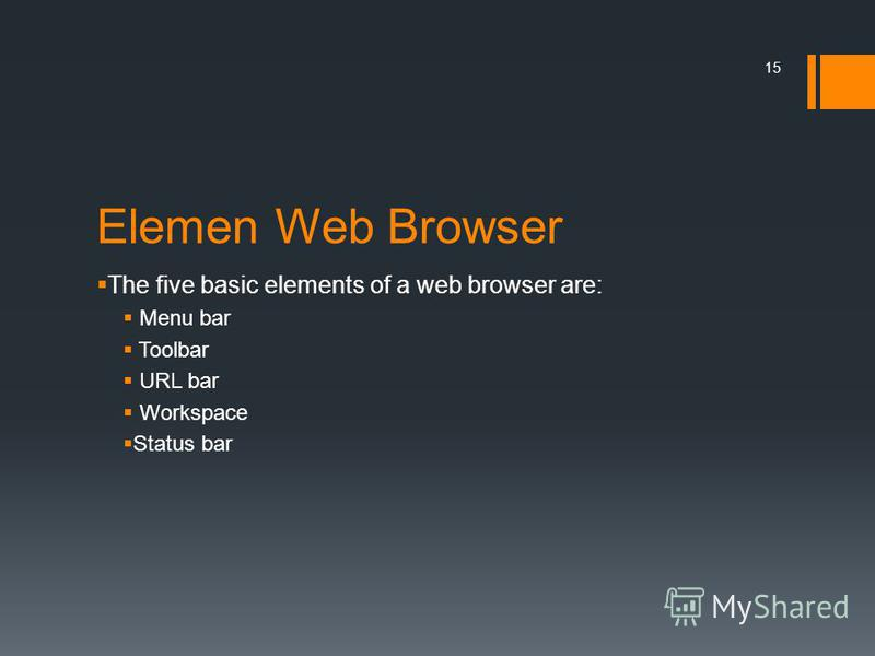 Elemen Web Browser The five basic elements of a web browser are: Menu bar Toolbar URL bar Workspace Status bar 15