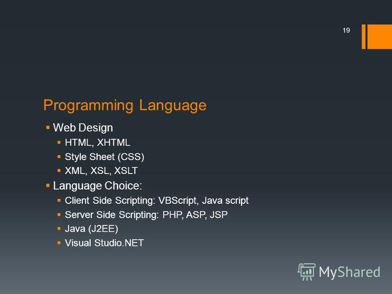 Programming Language Web Design HTML, XHTML Style Sheet (CSS) XML, XSL, XSLT Language Choice: Client Side Scripting: VBScript, Java script Server Side Scripting: PHP, ASP, JSP Java (J2EE) Visual Studio.NET 19