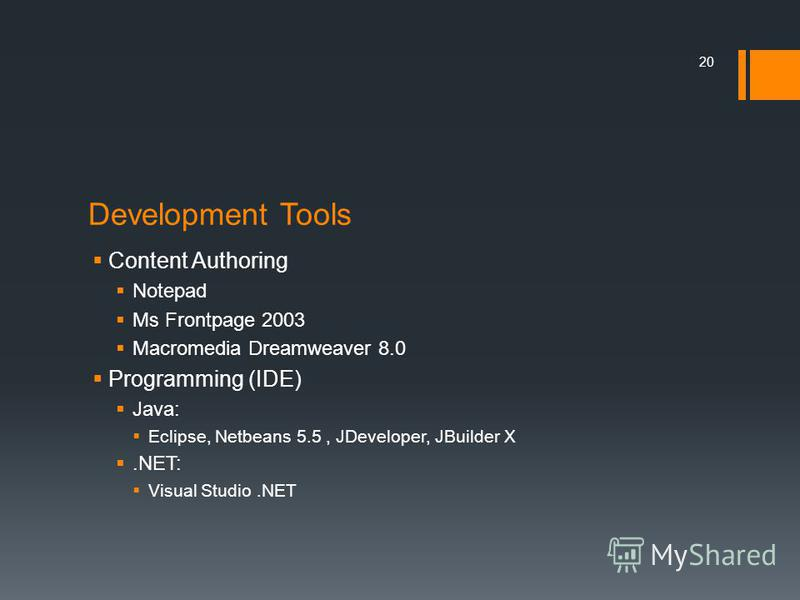 Development Tools Content Authoring Notepad Ms Frontpage 2003 Macromedia Dreamweaver 8.0 Programming (IDE) Java: Eclipse, Netbeans 5.5, JDeveloper, JBuilder X.NET: Visual Studio.NET 20
