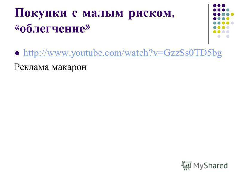Покупки с малым риском, « облегчение » http://www.youtube.com/watch?v=GzzSs0TD5bg Реклама макарон