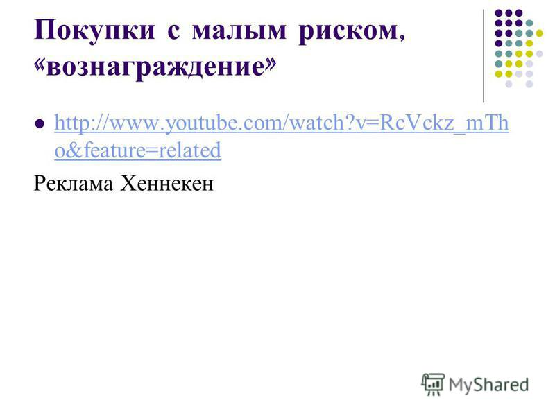 Покупки с малым риском, « вознаграждение » http://www.youtube.com/watch?v=RcVckz_mTh o&feature=related http://www.youtube.com/watch?v=RcVckz_mTh o&feature=related Реклама Хеннекен