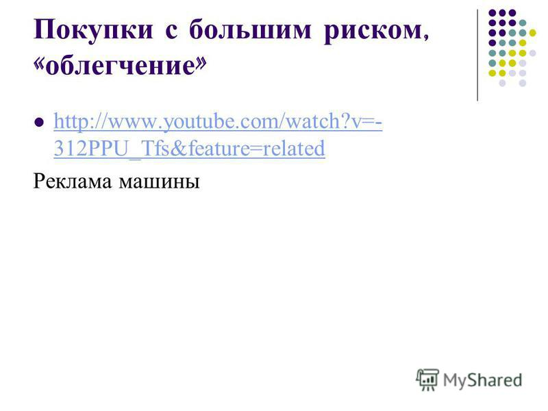 Покупки с большим риском, « облегчение » http://www.youtube.com/watch?v=- 312PPU_Tfs&feature=related http://www.youtube.com/watch?v=- 312PPU_Tfs&feature=related Реклама машины