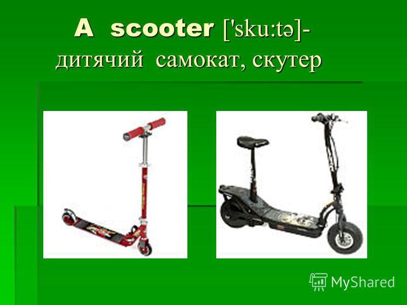 A scooter ['sku:tə]- дитячий самокат, скутер A scooter ['sku:tə]- дитячий самокат, скутер
