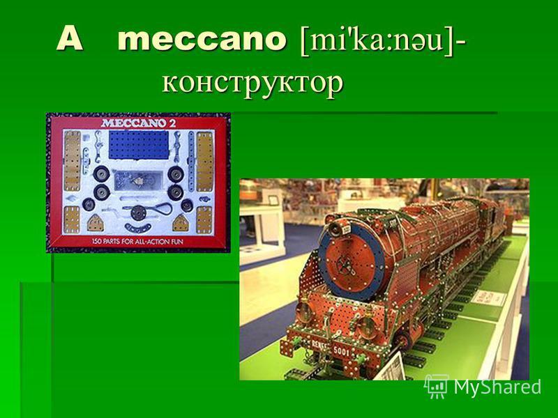 A meccano [mi'ka:nəu]- конструктор A meccano [mi'ka:nəu]- конструктор