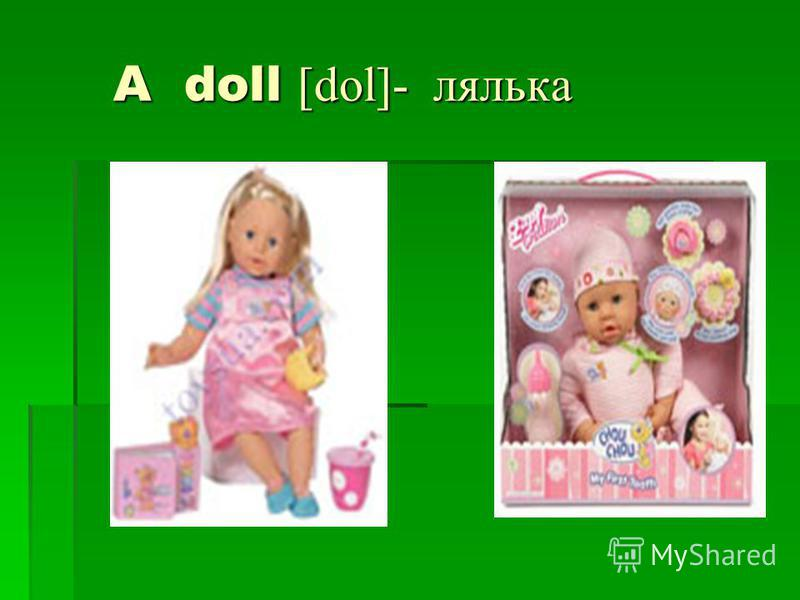 A doll [dol]- лялька A doll [dol]- лялька