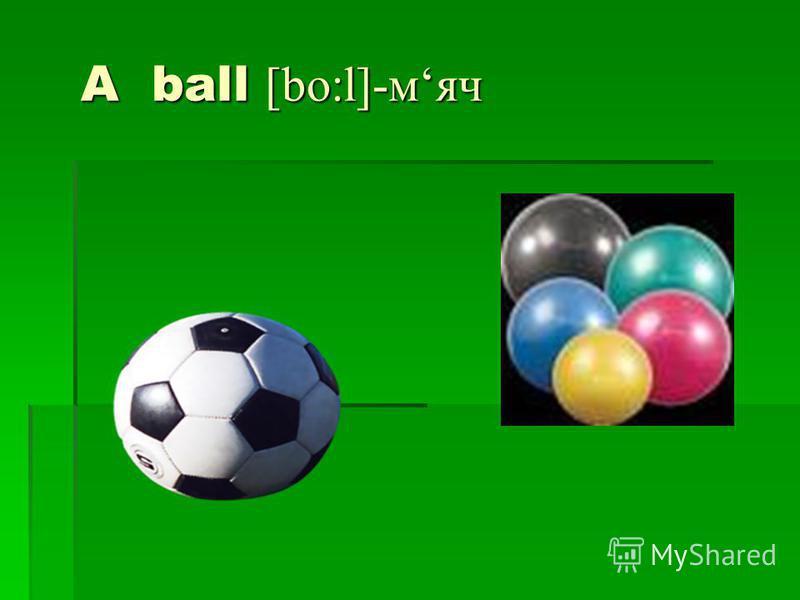 A ball [bo:l]-мяч A ball [bo:l]-мяч