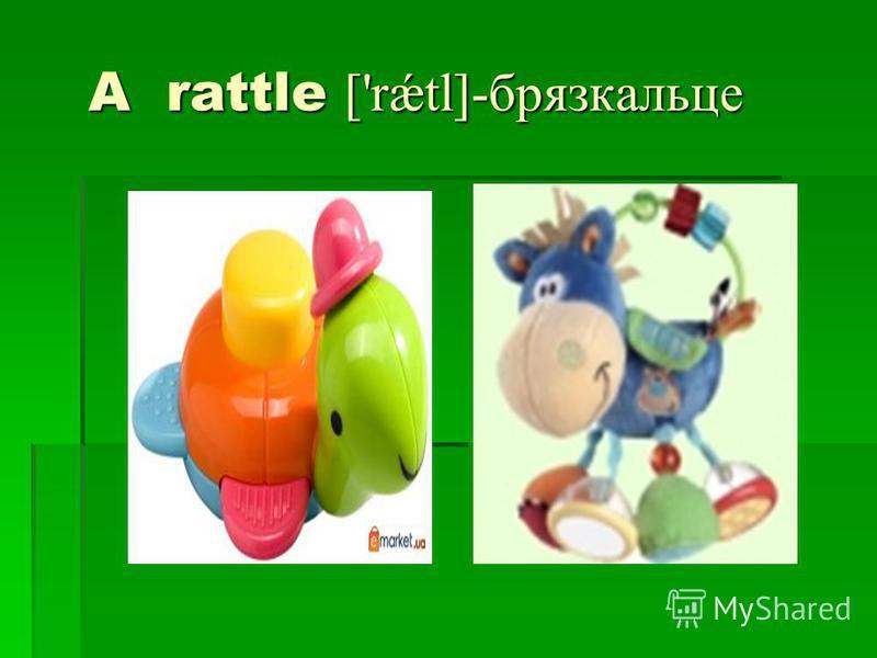 A rattle ['rǽtl]-брязкальце A rattle ['rǽtl]-брязкальце